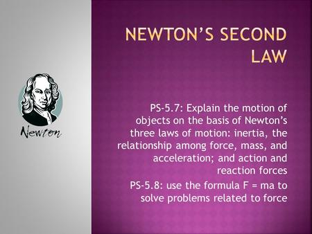 PS-5.7: Explain the motion of objects on the basis of Newton's three laws of motion: inertia, the relationship among force, mass, and acceleration; and.