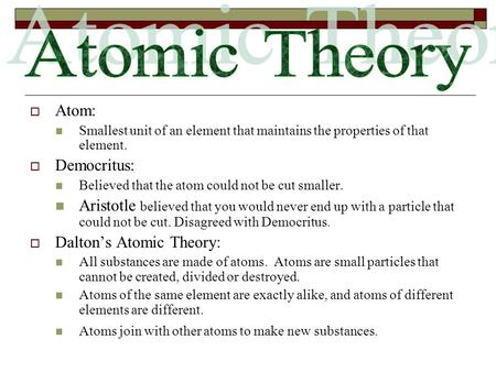  Atom: Smallest unit of an element that maintains the properties of that element.  Democritus: Believed that the atom could not be cut smaller. Aristotle.