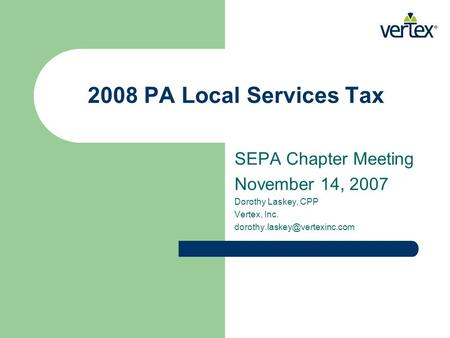 2008 PA Local Services Tax SEPA Chapter Meeting November 14, 2007 Dorothy Laskey, CPP Vertex, Inc.
