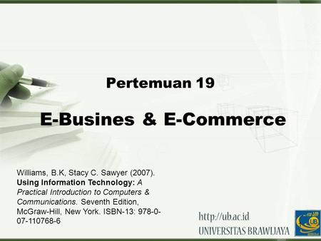 1 Pertemuan 19 E-Busines & E-Commerce Williams, B.K, Stacy C. Sawyer (2007). Using Information Technology: A Practical Introduction to Computers & Communications.