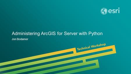 Esri UC 2014 | Technical Workshop | Administering ArcGIS for Server with Python Jon Bodamer.