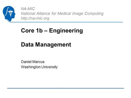 NA-MIC National Alliance for Medical Image Computing  Core 1b – Engineering Data Management Daniel Marcus Washington University.