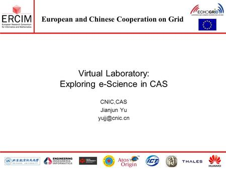 European and Chinese Cooperation on Grid Virtual Laboratory: Exploring e-Science in CAS CNIC,CAS Jianjun Yu