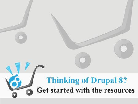 Thinking of Drupal 8? Get started with the resources.