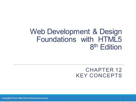 Copyright © Terry Felke-Morris  Web Development & Design Foundations with HTML5 8 th Edition CHAPTER 12 KEY CONCEPTS 1 Copyright.