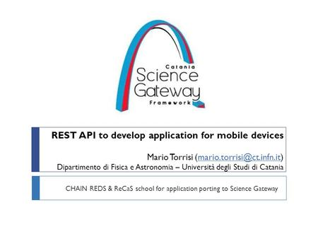 REST API to develop application for mobile devices Mario Torrisi Dipartimento di Fisica e Astronomia – Università degli Studi.