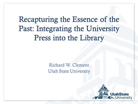 Recapturing the Essence of the Past: Integrating the University Press into the Library Richard W. Clement Utah State University.