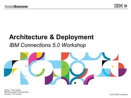 © 2014 IBM Corporation Architecture & Deployment IBM Connections 5.0 Workshop Author: Paul Godby IBM Ecosystem Development Duration: 30 minutes.