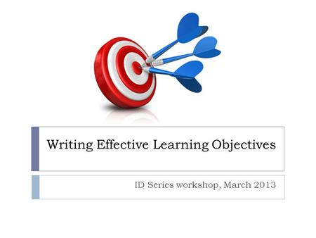 Writing Effective Learning Objectives ID Series workshop, March 2013.