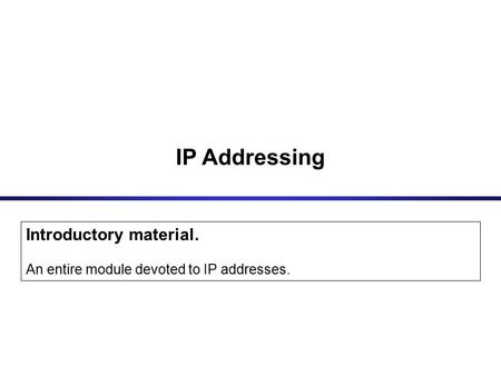IP Addressing Introductory material. An entire module devoted to IP addresses.