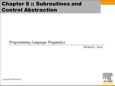 Copyright © 2009 Elsevier Chapter 8 :: Subroutines and Control Abstraction Programming Language Pragmatics Michael L. Scott.