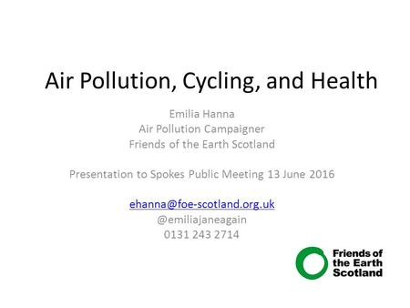 Air Pollution, Cycling, and Health Emilia Hanna Air Pollution Campaigner Friends of the Earth Scotland Presentation to Spokes Public Meeting 13 June 2016.