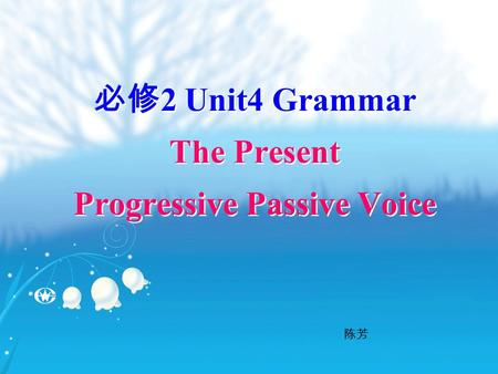 必修 2 Unit4 Grammar The Present Progressive Passive Voice 陈芳.