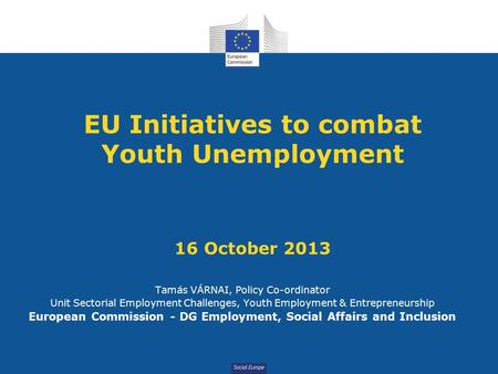 Social Europe EU Initiatives to combat Youth Unemployment 16 October 2013 Tamás VÁRNAI, Policy Co-ordinator Unit Sectorial Employment Challenges, Youth.