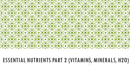 ESSENTIAL NUTRIENTS PART 2 (VITAMINS, MINERALS, H2O)