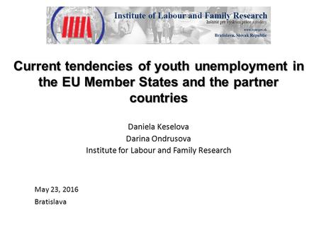 Current tendencies of youth unemployment in the EU Member States and the partner countries Daniela Keselova Darina Ondrusova Institute for Labour and Family.