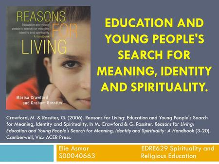 EDUCATION AND YOUNG PEOPLE'S SEARCH FOR MEANING, IDENTITY AND SPIRITUALITY. Elie Asmar EDRE629 Spirituality and S00040663 Religious Education Crawford,