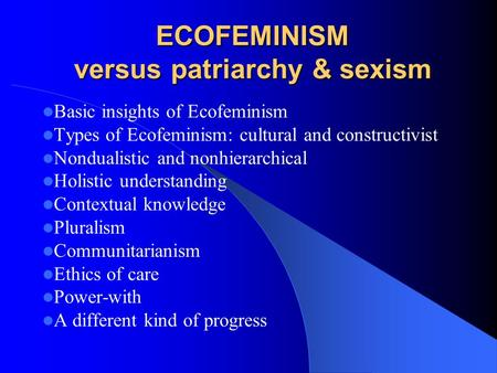 ECOFEMINISM versus patriarchy & sexism Basic insights of Ecofeminism Types of Ecofeminism: cultural and constructivist Nondualistic and nonhierarchical.