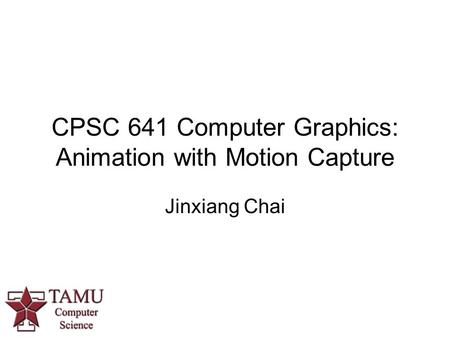 CPSC 641 Computer Graphics: Animation with Motion Capture Jinxiang Chai.