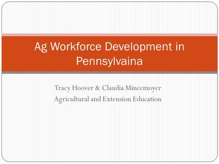 Tracy Hoover & Claudia Mincemoyer Agricultural and Extension Education Ag Workforce Development in Pennsylvaina.