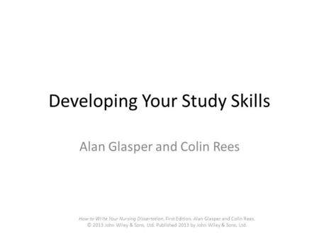 Developing Your Study Skills Alan Glasper and Colin Rees How to Write Your Nursing Dissertation, First Edition. Alan Glasper and Colin Rees. © 2013 John.