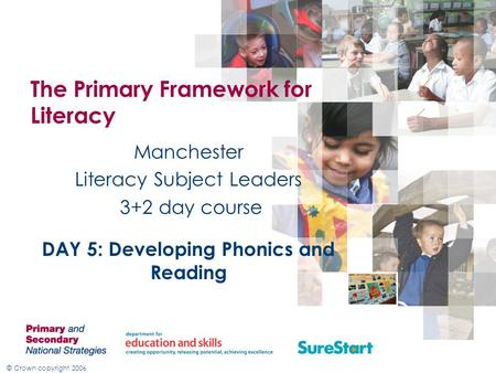 © Crown copyright 2006 The Primary Framework for Literacy Manchester Literacy Subject Leaders 3+2 day course DAY 5: Developing Phonics and Reading.