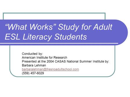 """What Works"" Study for Adult ESL Literacy Students Conducted by: American Institute for Research Presented at the 2004 CASAS National Summer Institute."