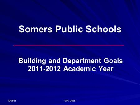 10/24/11 SPS Goals Somers Public Schools Building and Department Goals 2011-2012 Academic Year.