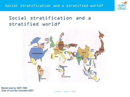 Social stratification and a stratified world? Market size by GDP, 1995 (Size of country indicates GDP) © 2015 – WJEC / CBAC.