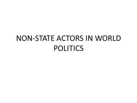 NON-STATE ACTORS IN WORLD POLITICS. The goal of the course is to provide students with an overview of international relations theory as it pertains to.