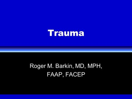 Trauma Roger M. Barkin, MD, MPH, FAAP, FACEP. Epidemiology of Trauma l Age Leading cause of death in children > 8 mos in US >28% of trauma victims <3.
