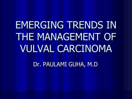 EMERGING TRENDS IN THE MANAGEMENT OF VULVAL CARCINOMA Dr. PAULAMI GUHA, M.D.