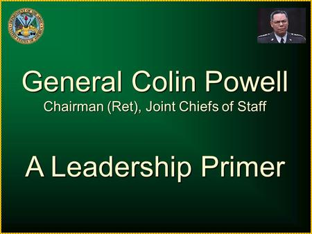 General Colin Powell Chairman (Ret), Joint Chiefs of Staff A Leadership Primer.