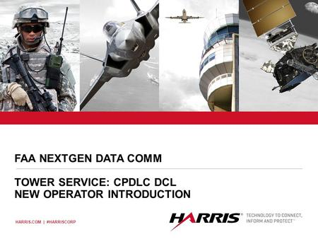 "HARRIS.COM | #HARRISCORP Place image here (10"" x 3.5"") FAA NEXTGEN DATA COMM TOWER SERVICE: CPDLC DCL NEW OPERATOR INTRODUCTION."