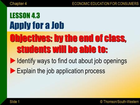 © Thomson/South-Western ECONOMIC EDUCATION FOR CONSUMERS Slide 1 Chapter 4 LESSON 4.3 Apply for a Job Objectives: by the end of class, students will be.