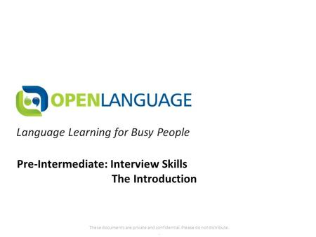 Language Learning for Busy People These documents are private and confidential. Please do not distribute.. Pre-Intermediate: Interview Skills The Introduction.