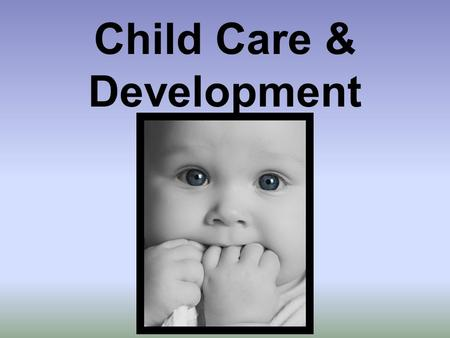Child Care & Development. If you answered yes to any of these questions… YOU are a caregiver! Do you have younger siblings? Do you ever babysit? Do you.