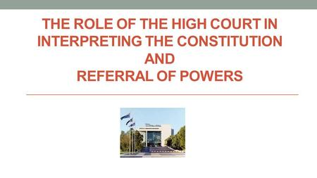 THE ROLE OF THE HIGH COURT IN INTERPRETING THE CONSTITUTION AND REFERRAL OF POWERS.
