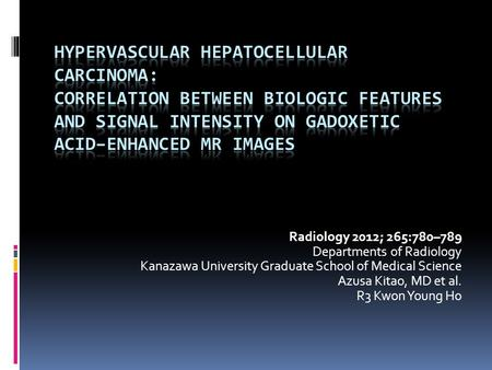 Radiology 2012; 265:780–789 Departments of Radiology Kanazawa University Graduate School of Medical Science Azusa Kitao, MD et al. R3 Kwon Young Ho.