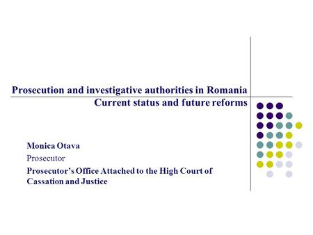 Prosecution and investigative authorities in Romania Current status and future reforms Monica Otava Prosecutor Prosecutor's Office Attached to the High.