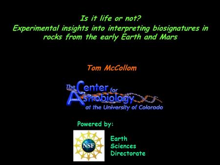 Is it life or not? Experimental insights into interpreting biosignatures in rocks from the early Earth and Mars Tom McCollom Powered by: Earth Sciences.