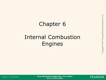Basic Mechanical Engineering, First Edition by Dr Pravin Kumar Copyright © 2013 Dorling Kindersley (India) Pvt. Ltd. Chapter 6 Internal Combustion Engines.