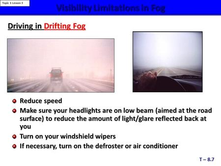 Visibility Limitations in Fog Reduce speed Make sure your headlights are on low beam (aimed at the road surface) to reduce the amount of light/glare reflected.