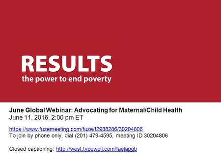 June Global Webinar: Advocating for Maternal/Child Health June 11, 2016, 2:00 pm ET https://www.fuzemeeting.com/fuze/f2988286/30204806 To join by phone.