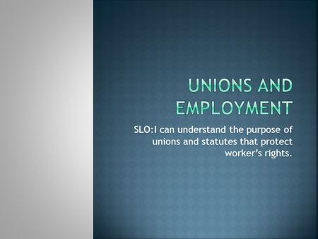 SLO:I can understand the purpose of unions and statutes that protect worker's rights.