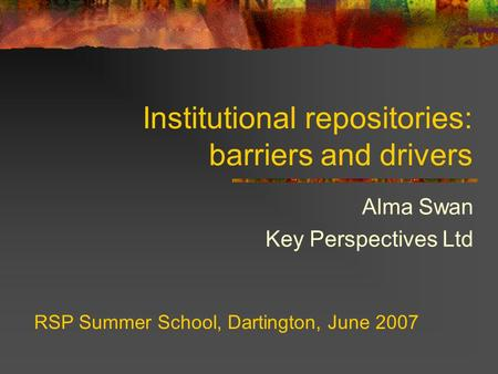 Institutional repositories: barriers and drivers Alma Swan Key Perspectives Ltd RSP Summer School, Dartington, June 2007.
