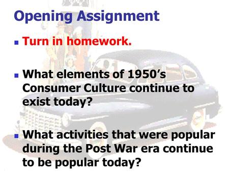 Opening Assignment Turn in homework. What elements of 1950's Consumer Culture continue to exist today? What activities that were popular during the Post.