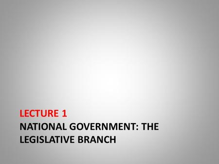 LECTURE 1 NATIONAL GOVERNMENT: THE LEGISLATIVE BRANCH.