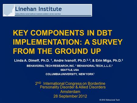© 2012 Behavioral Tech KEY COMPONENTS IN DBT IMPLEMENTATION: A SURVEY FROM THE GROUND UP Linda A. Dimeff, Ph.D. 1, Andre Ivanoff, Ph.D. 2, 3, & Erin Miga,