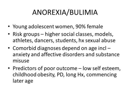 ANOREXIA/BULIMIA Young adolescent women, 90% female Risk groups – higher social classes, models, athletes, dancers, students, hx sexual abuse Comorbid.